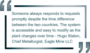 """Someone always responds to requests promptly despite the time difference between the two countries. The system is accessible and easy to modify as the plant changes over time"" - Hugo Staton, Chief Metallurgist, Eagle Mine LLC"
