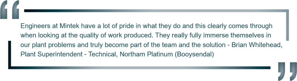 """Engineers at Mintek have a lot of pride in what they do and this clearly comes through when looking at the quality of work produced. They really fully immerse themselves in our plant problems and truly become part of the team and the solution."" Brain Whitehead, Plant Superintendent - Technical, Northam Platinum (Booysendal)"